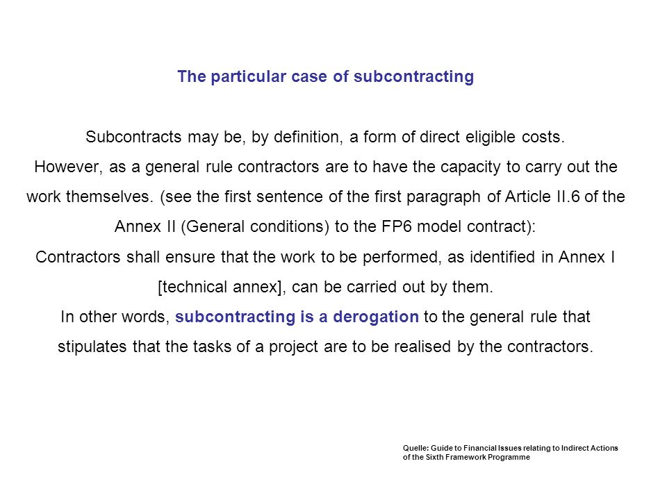 The particular case of subcontracting Subcontracts may be, by definition, a form of direct eligible costs. However, as a general rule contractors are to have the capacity to carry out the work themselves. (see the first sentence of the first paragraph of Article II.6 of the Annex II (General conditions) to the FP6 model contract): Contractors shall ensure that the work to be performed, as identified in Annex I [technical annex], can be carried out by them. In other words, subcontracting is a derogation to the general rule that stipulates that the tasks of a project are to be realised by the contractors.